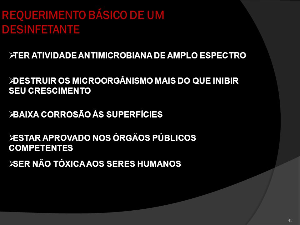 48 REQUERIMENTO BÁSICO DE UM DESINFETANTE TER ATIVIDADE ANTIMICROBIANA DE AMPLO ESPECTRO DESTRUIR OS MICROORGÂNISMO MAIS DO QUE INIBIR SEU CRESCIMENTO