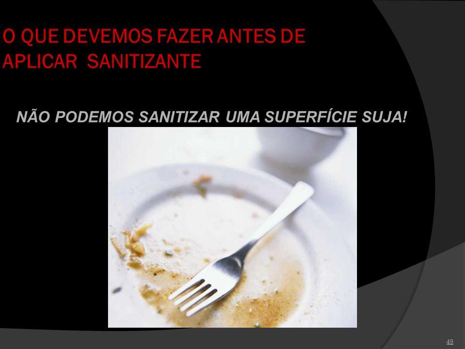 49 O QUE DEVEMOS FAZER ANTES DE APLICAR SANITIZANTE NÃO PODEMOS SANITIZAR UMA SUPERFÍCIE SUJA!