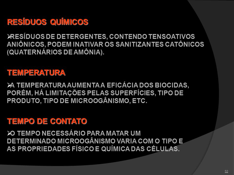 52 RESÍDUOS QUÍMICOS RESÍDUOS DE DETERGENTES, CONTENDO TENSOATIVOS ANIÔNICOS, PODEM INATIVAR OS SANITIZANTES CATÔNICOS (QUATERNÁRIOS DE AMÔNIA). TEMPE