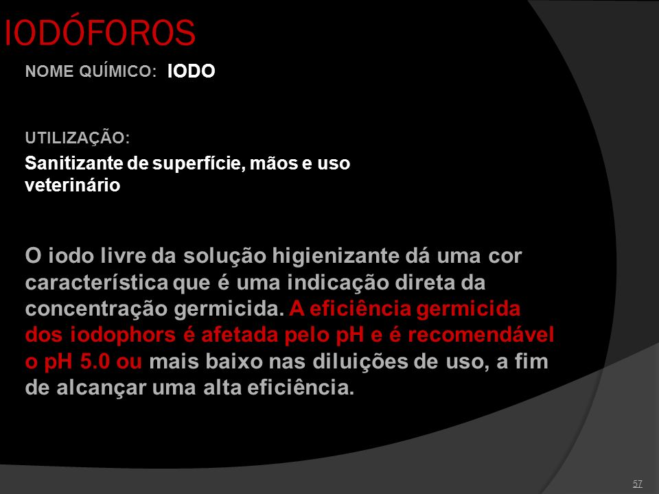 57 IODÓFOROS UTILIZAÇÃO: Sanitizante de superfície, mãos e uso veterinário NOME QUÍMICO: IODO O iodo livre da solução higienizante dá uma cor caracter