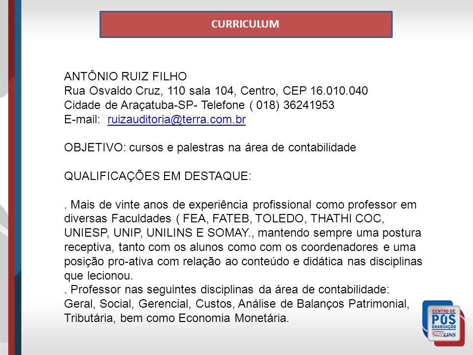 CURRICULUM ANTÔNIO RUIZ FILHO Rua Osvaldo Cruz, 110 sala 104, Centro, CEP 16.010.040 Cidade de Araçatuba-SP- Telefone ( 018) 36241953 E-mail: ruizauditoria@terra.com.brruizauditoria@terra.com.br OBJETIVO: cursos e palestras na área de contabilidade QUALIFICAÇÕES EM DESTAQUE:.