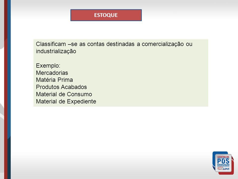 ESTOQUE Classificam –se as contas destinadas a comercialização ou industrialização Exemplo: Mercadorias Matéria Prima Produtos Acabados Material de Consumo Material de Expediente