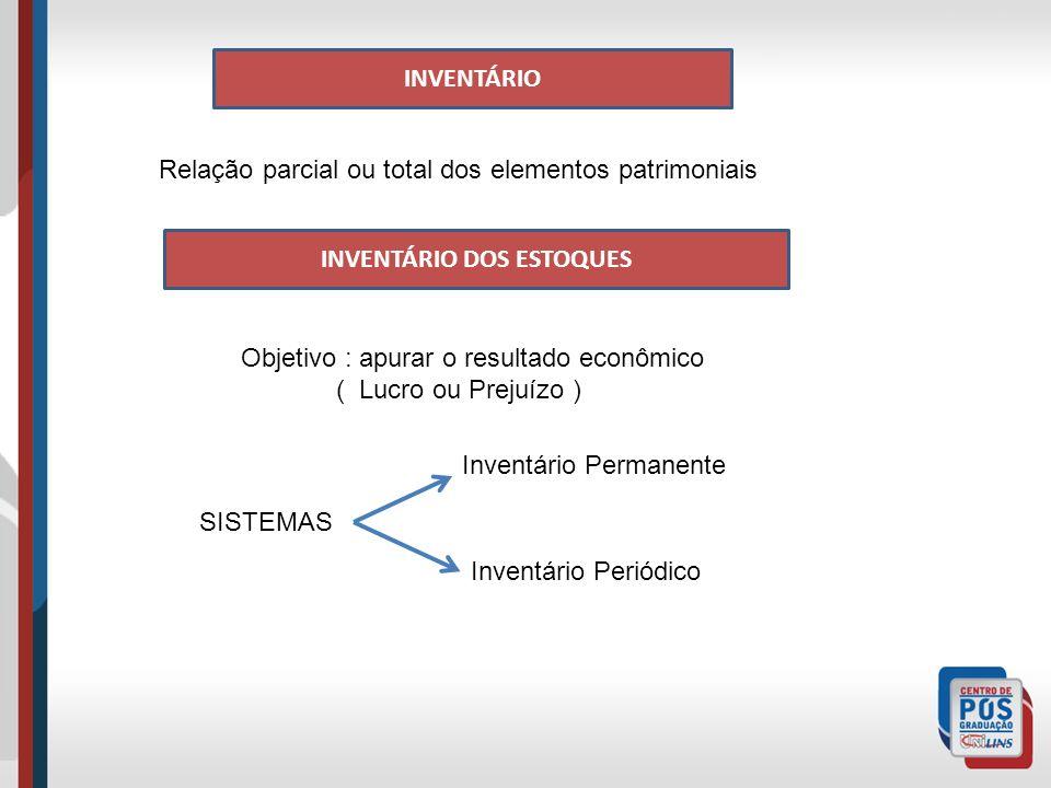 INVENTÁRIO Relação parcial ou total dos elementos patrimoniais INVENTÁRIO DOS ESTOQUES Objetivo : apurar o resultado econômico ( Lucro ou Prejuízo ) SISTEMAS Inventário Permanente Inventário Periódico