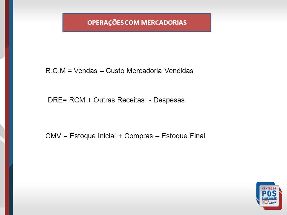 OPERAÇÕES COM MERCADORIAS R.C.M = Vendas – Custo Mercadoria Vendidas DRE= RCM + Outras Receitas - Despesas CMV = Estoque Inicial + Compras – Estoque Final
