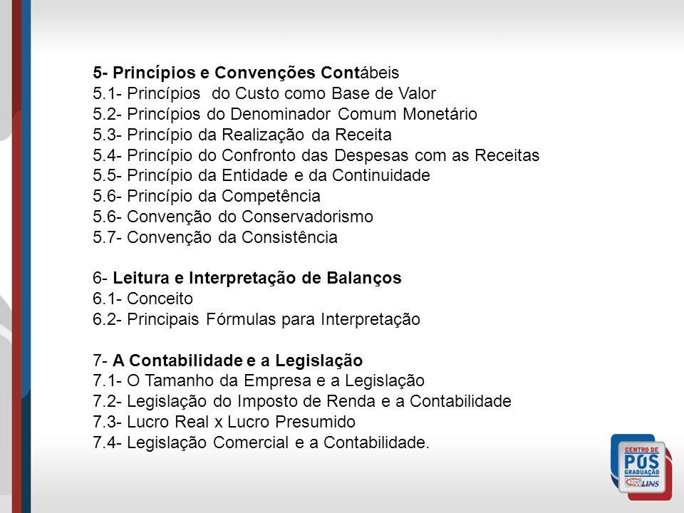 5- Princípios e Convenções Contábeis 5.1- Princípios do Custo como Base de Valor 5.2- Princípios do Denominador Comum Monetário 5.3- Princípio da Realização da Receita 5.4- Princípio do Confronto das Despesas com as Receitas 5.5- Princípio da Entidade e da Continuidade 5.6- Princípio da Competência 5.6- Convenção do Conservadorismo 5.7- Convenção da Consistência 6- Leitura e Interpretação de Balanços 6.1- Conceito 6.2- Principais Fórmulas para Interpretação 7- A Contabilidade e a Legislação 7.1- O Tamanho da Empresa e a Legislação 7.2- Legislação do Imposto de Renda e a Contabilidade 7.3- Lucro Real x Lucro Presumido 7.4- Legislação Comercial e a Contabilidade.