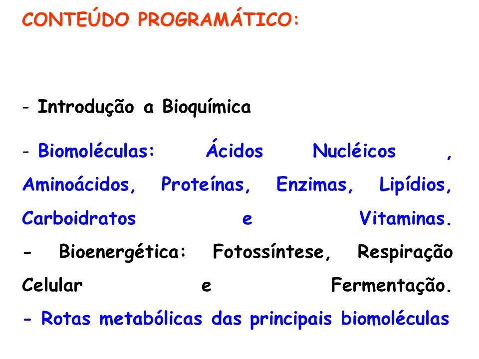 CONTEÚDO PROGRAMÁTICO: - Introdução a Bioquímica - Biomoléculas: Ácidos Nucléicos, Aminoácidos, Proteínas, Enzimas, Lipídios, Carboidratos e Vitaminas