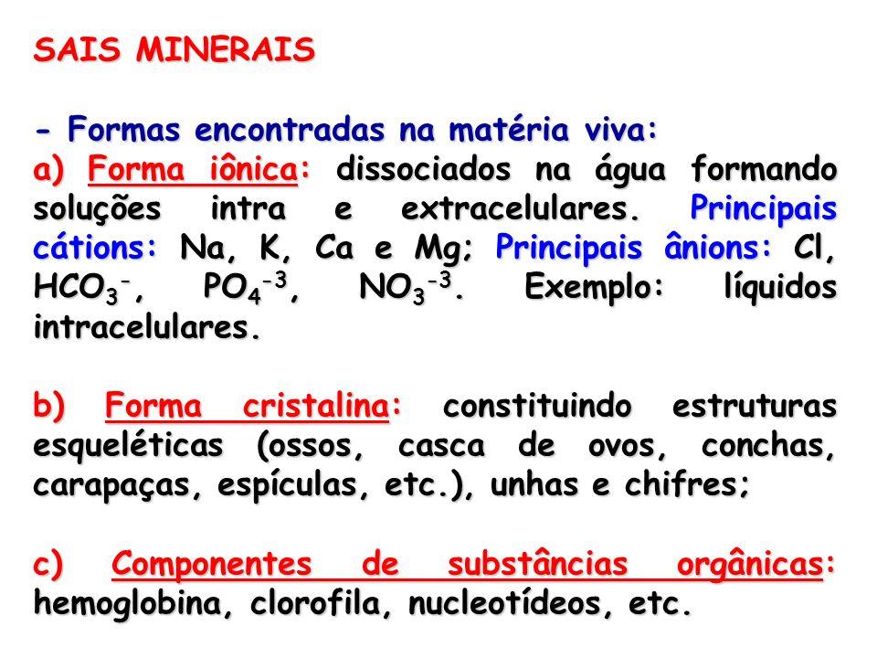 SAIS MINERAIS - Formas encontradas na matéria viva: a) Forma iônica: dissociados na água formando soluções intra e extracelulares. Principais cátions: