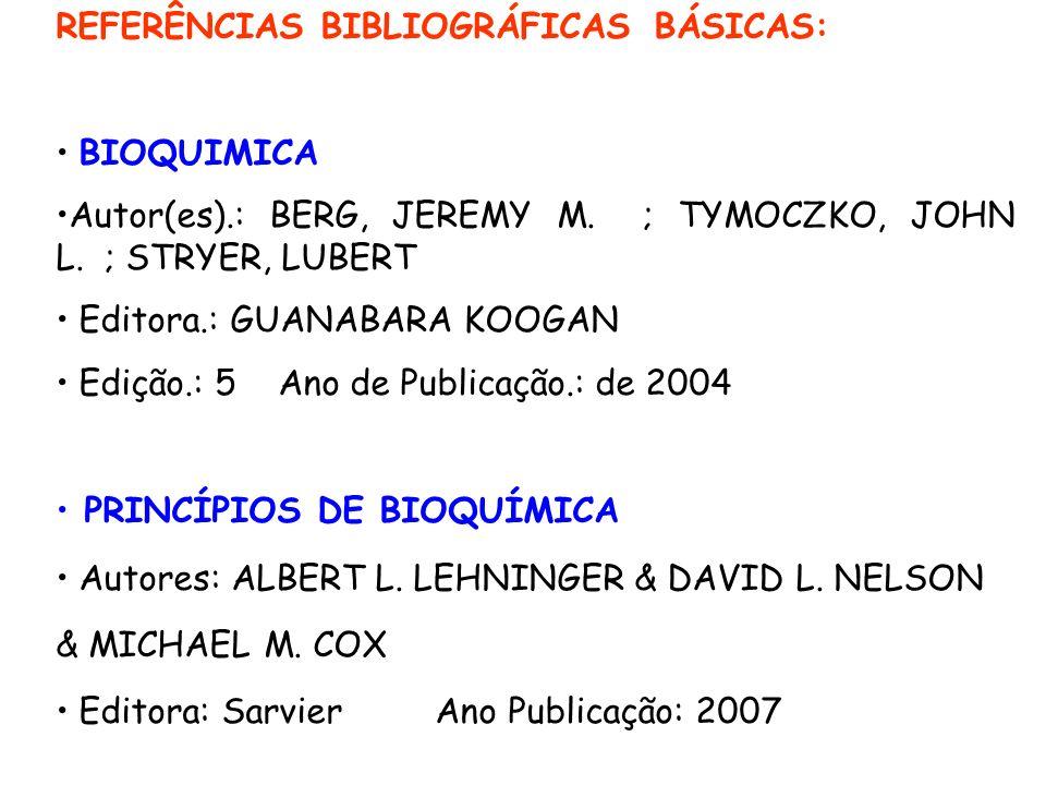 REFERÊNCIAS BIBLIOGRÁFICAS BÁSICAS: BIOQUIMICA Autor(es).: BERG, JEREMY M. ; TYMOCZKO, JOHN L. ; STRYER, LUBERT Editora.: GUANABARA KOOGAN Edição.: 5