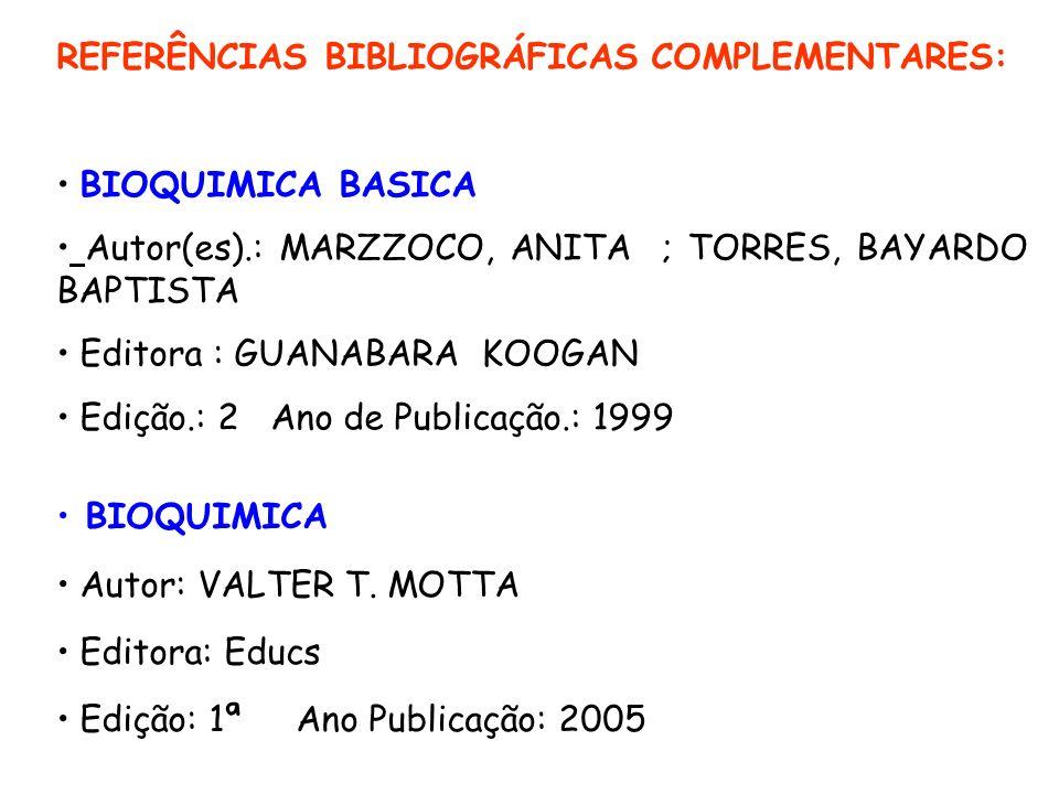 REFERÊNCIAS BIBLIOGRÁFICAS COMPLEMENTARES: BIOQUIMICA BASICA Autor(es).: MARZZOCO, ANITA ; TORRES, BAYARDO BAPTISTA Editora : GUANABARA KOOGAN Edição.