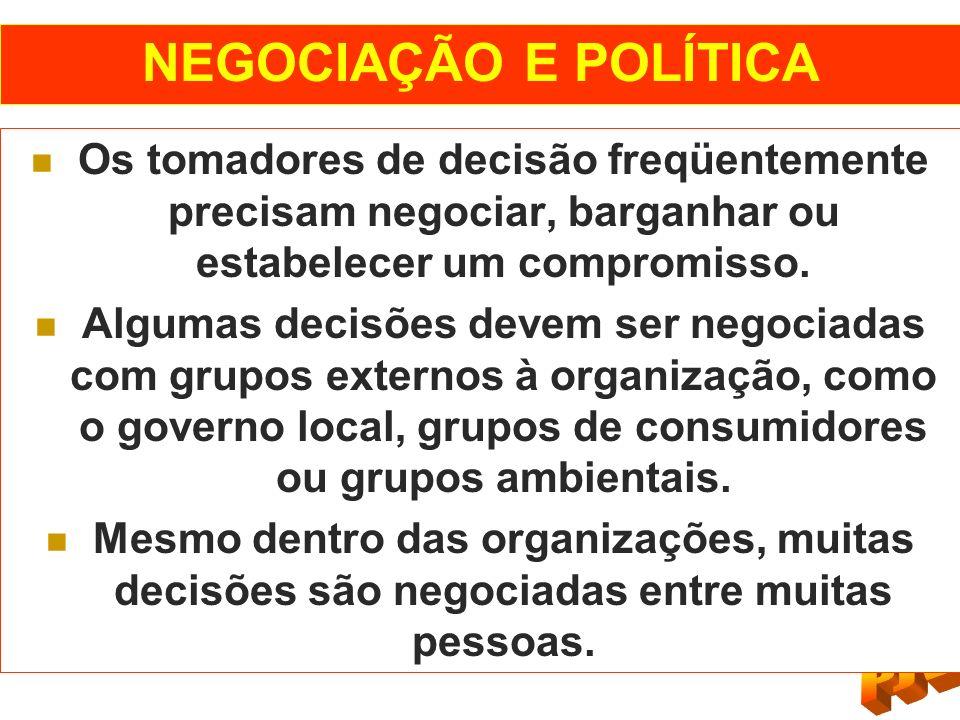 NEGOCIAÇÃO E POLÍTICA Os tomadores de decisão freqüentemente precisam negociar, barganhar ou estabelecer um compromisso. Algumas decisões devem ser ne