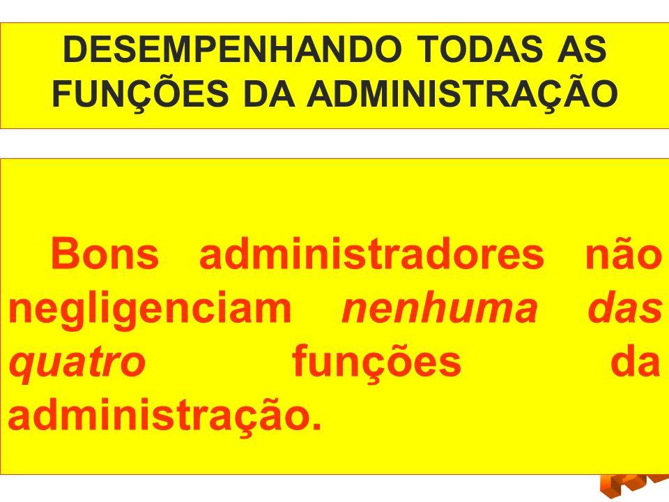 DESEMPENHANDO TODAS AS FUNÇÕES DA ADMINISTRAÇÃO Bons administradores não negligenciam nenhuma das quatro funções da administração.