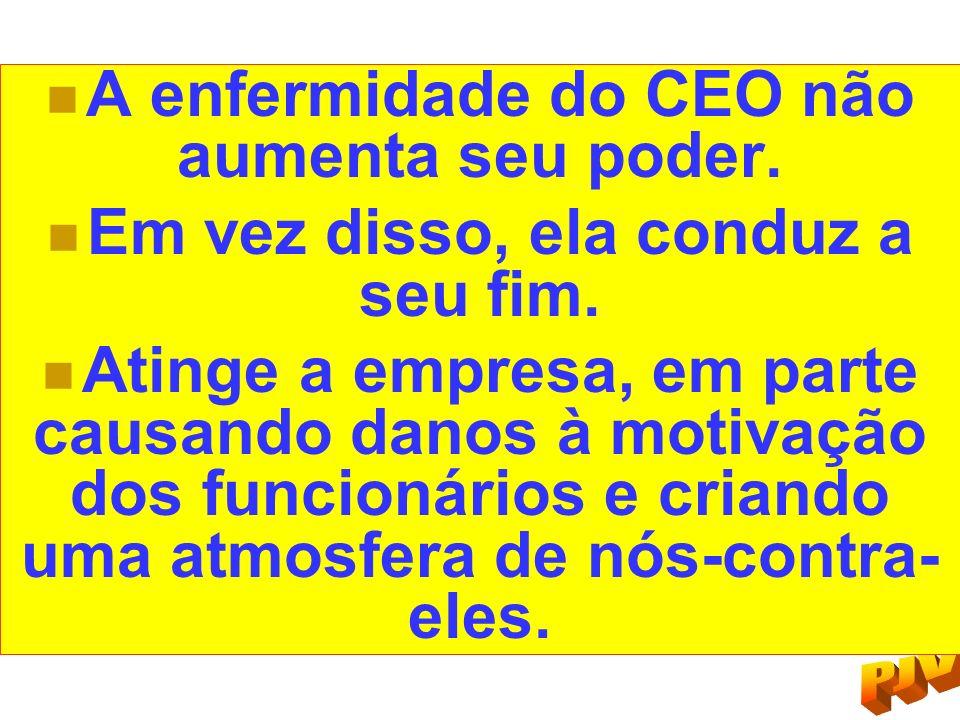 A enfermidade do CEO não aumenta seu poder. Em vez disso, ela conduz a seu fim. Atinge a empresa, em parte causando danos à motivação dos funcionários