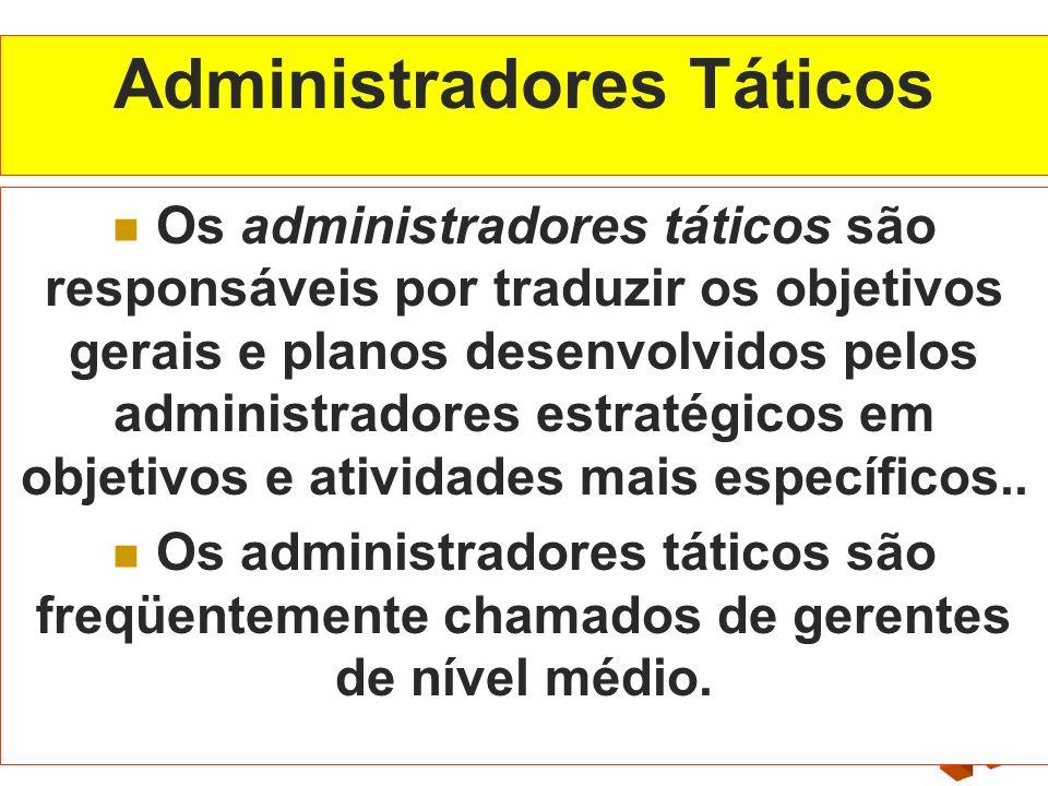 Administradores Táticos Os administradores táticos são responsáveis por traduzir os objetivos gerais e planos desenvolvidos pelos administradores estr