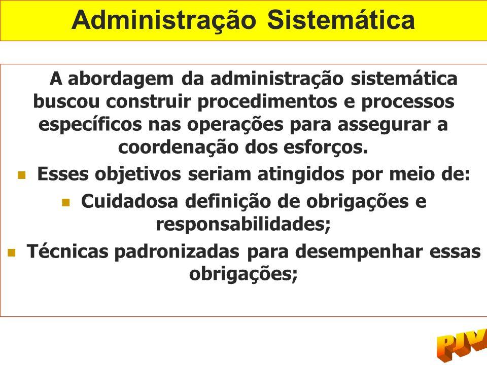 Administração Sistemática A abordagem da administração sistemática buscou construir procedimentos e processos específicos nas operações para assegurar