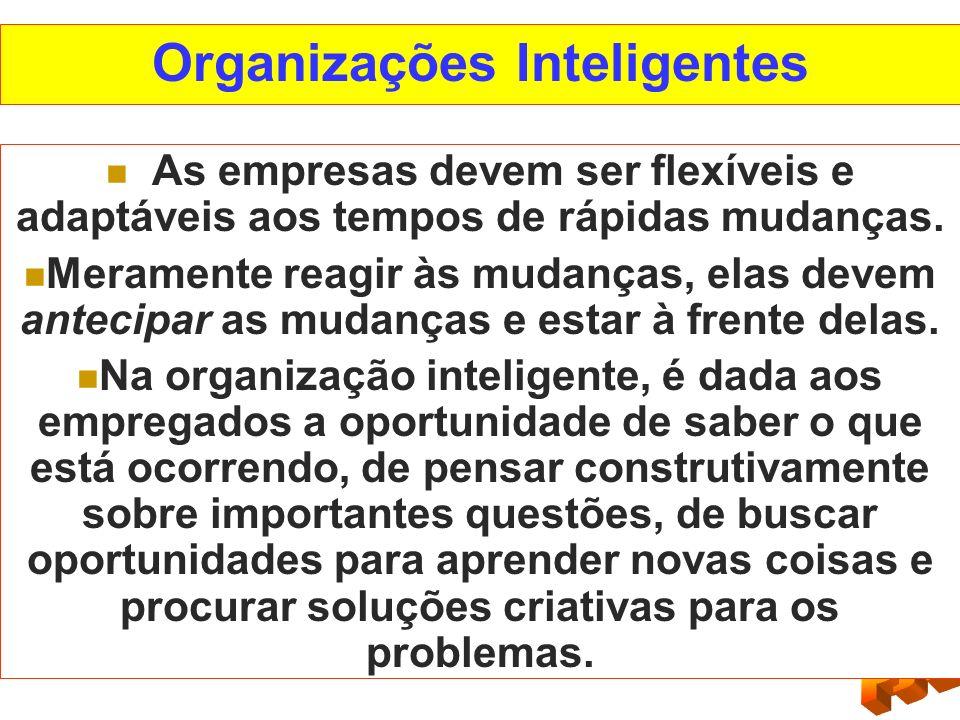 Organizações Inteligentes As empresas devem ser flexíveis e adaptáveis aos tempos de rápidas mudanças. Meramente reagir às mudanças, elas devem anteci