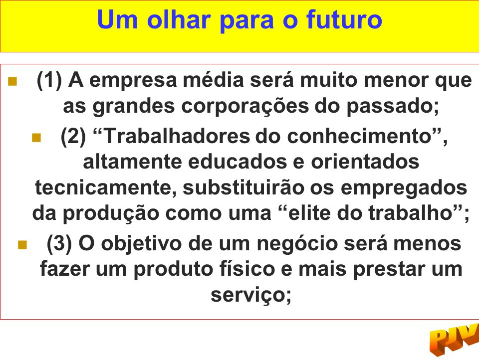 Um olhar para o futuro (1) A empresa média será muito menor que as grandes corporações do passado; (2) Trabalhadores do conhecimento, altamente educad