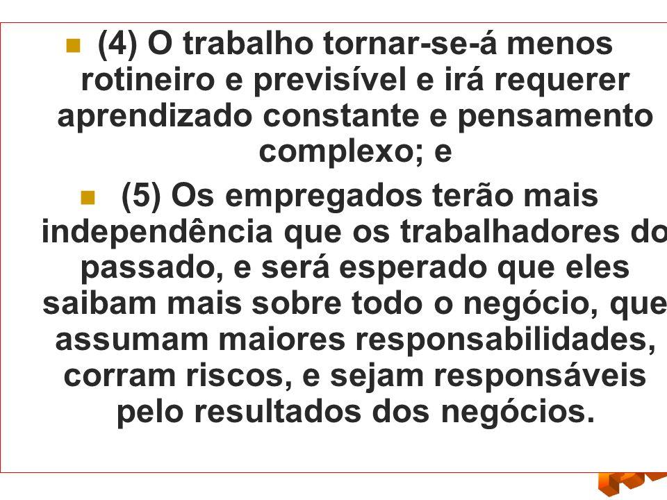 (4) O trabalho tornar-se-á menos rotineiro e previsível e irá requerer aprendizado constante e pensamento complexo; e (5) Os empregados terão mais ind