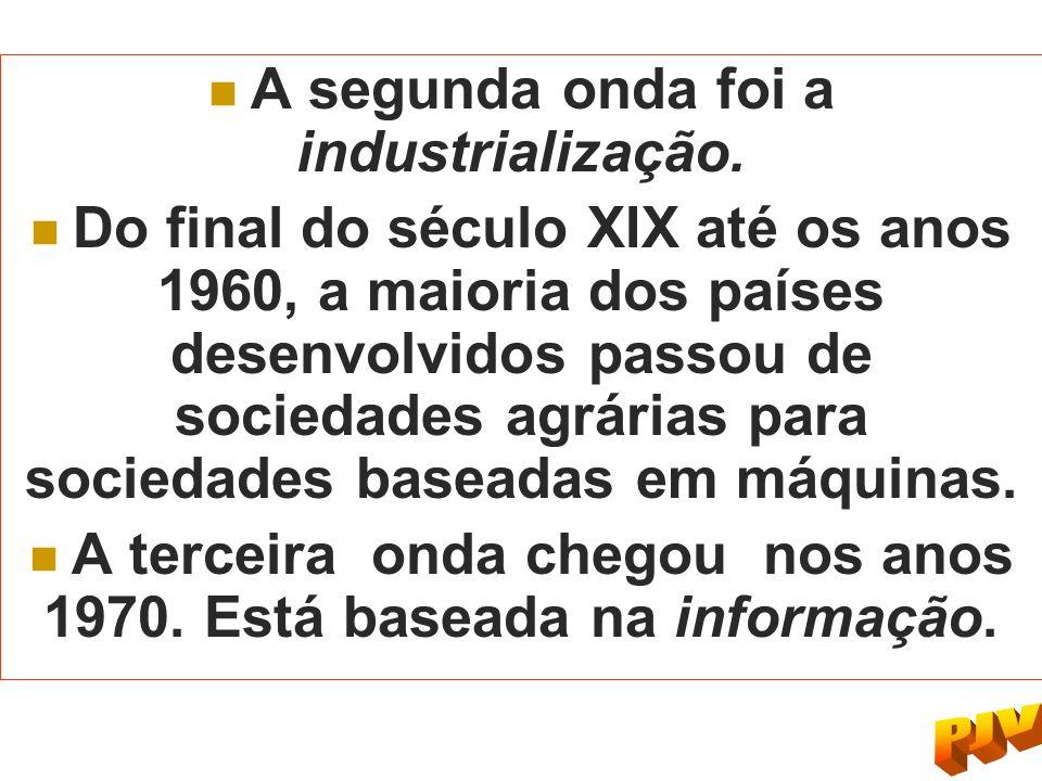 A segunda onda foi a industrialização. Do final do século XIX até os anos 1960, a maioria dos países desenvolvidos passou de sociedades agrárias para