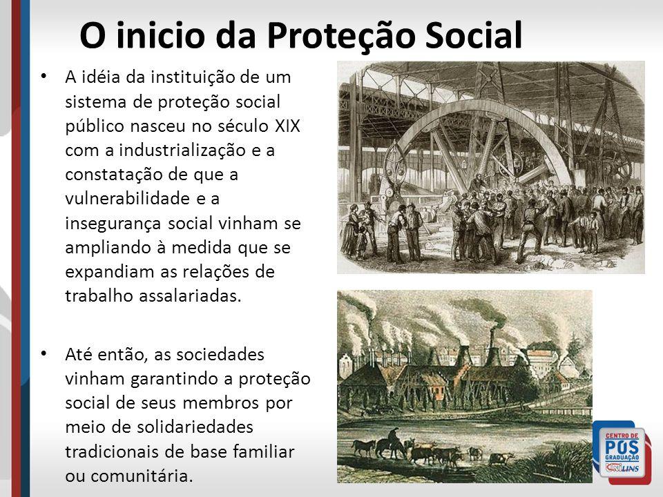 O inicio da Proteção Social A idéia da instituição de um sistema de proteção social público nasceu no século XIX com a industrialização e a constataçã