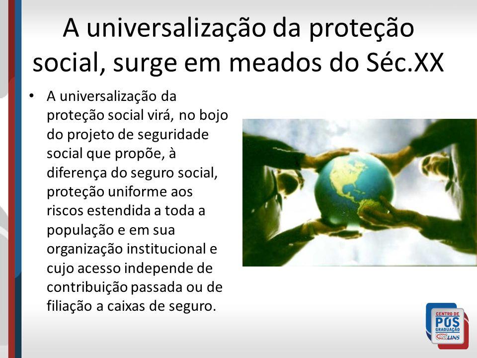 A universalização da proteção social, surge em meados do Séc.XX A universalização da proteção social virá, no bojo do projeto de seguridade social que