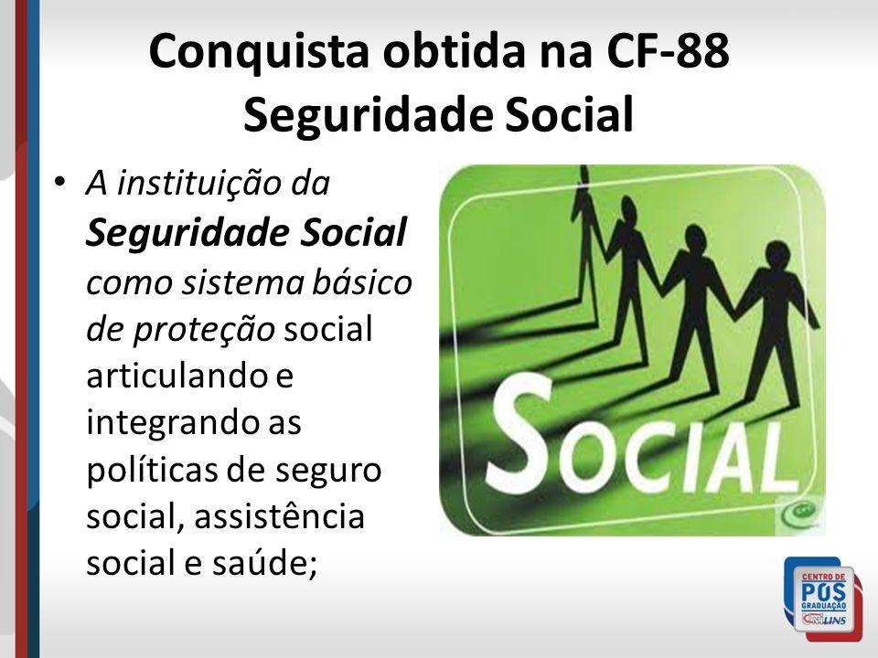 Conquista obtida na CF-88 Seguridade Social A instituição da Seguridade Social como sistema básico de proteção social articulando e integrando as polí