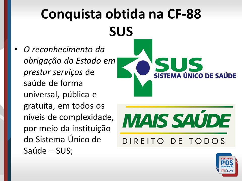 Conquista obtida na CF-88 SUS O reconhecimento da obrigação do Estado em prestar serviços de saúde de forma universal, pública e gratuita, em todos os