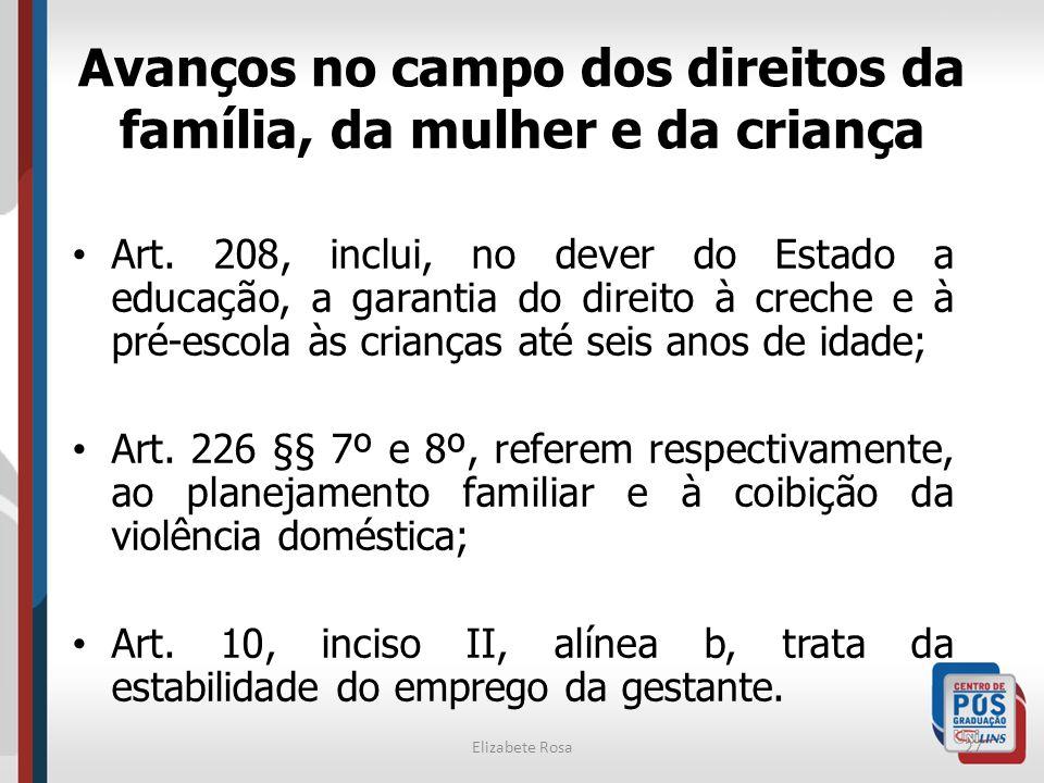 Elizabete Rosa27 Avanços no campo dos direitos da família, da mulher e da criança Art. 208, inclui, no dever do Estado a educação, a garantia do direi