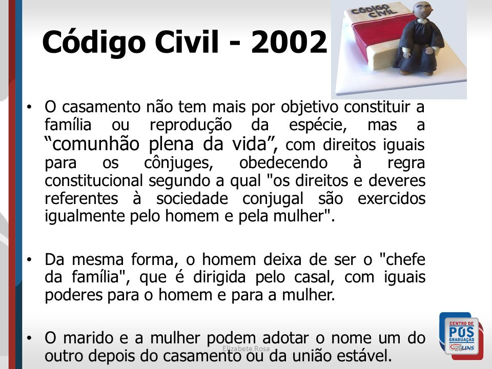 Elizabete Rosa28 Código Civil - 2002 O casamento não tem mais por objetivo constituir a família ou reprodução da espécie, mas a comunhão plena da vida