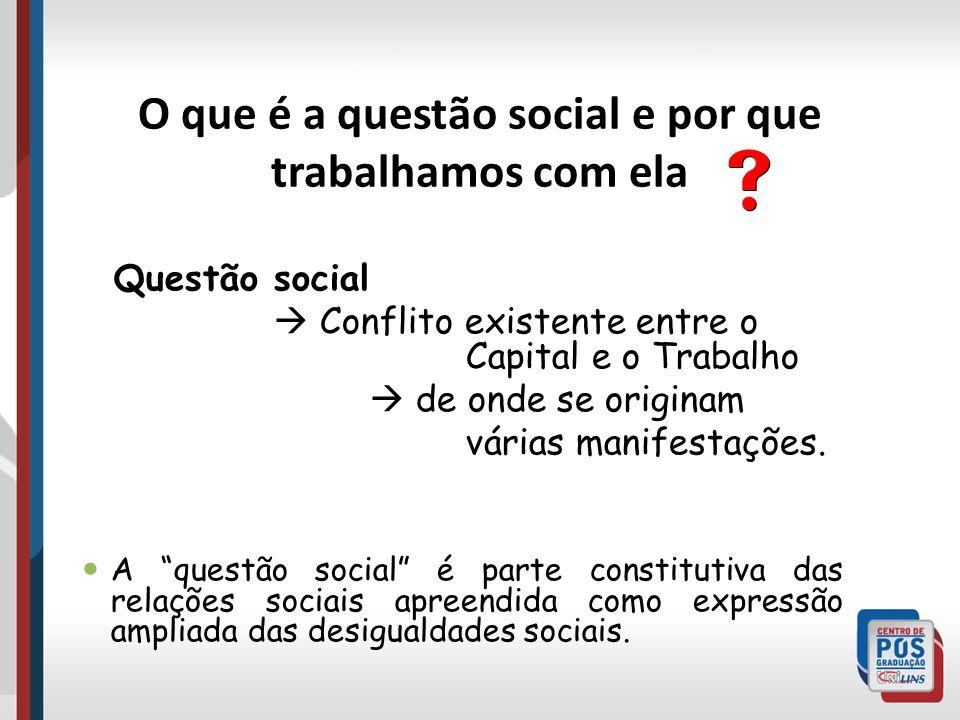 O que é a questão social e por que trabalhamos com ela Questão social Conflito existente entre o Capital e o Trabalho de onde se originam várias manif