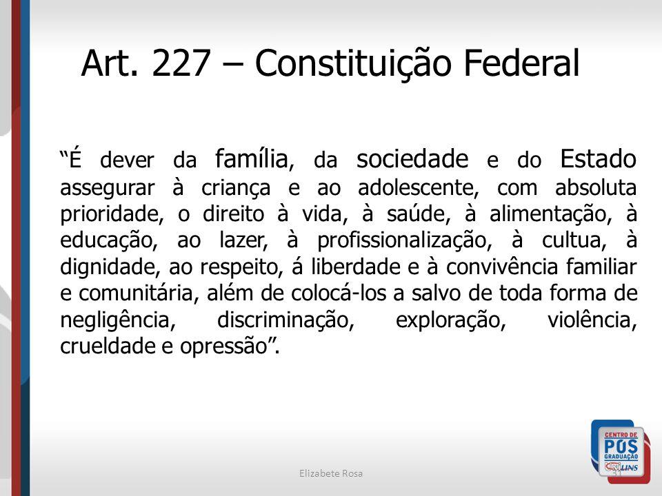 Elizabete Rosa31 Art. 227 – Constituição Federal É dever da família, da sociedade e do Estado assegurar à criança e ao adolescente, com absoluta prior