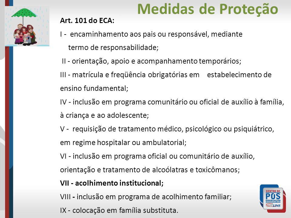 Medidas de Proteção Art. 101 do ECA: I - encaminhamento aos pais ou responsável, mediante termo de responsabilidade; II - orientação, apoio e acompanh