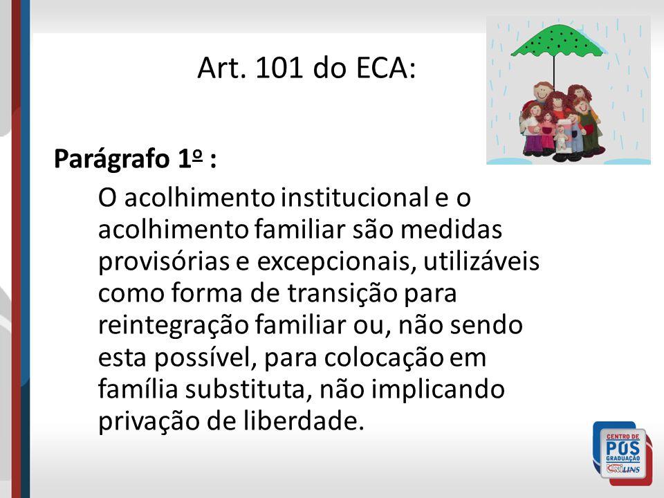 Art. 101 do ECA: Parágrafo 1 o : O acolhimento institucional e o acolhimento familiar são medidas provisórias e excepcionais, utilizáveis como forma d
