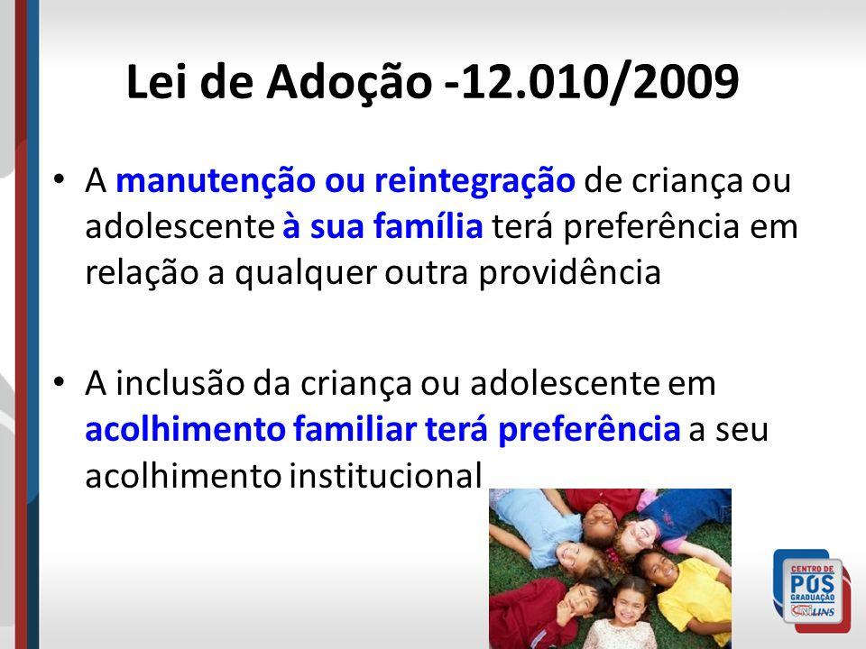Lei de Adoção -12.010/2009 A manutenção ou reintegração de criança ou adolescente à sua família terá preferência em relação a qualquer outra providênc
