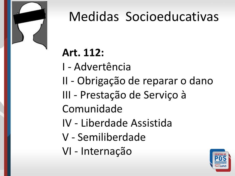 Medidas Socioeducativas Art. 112: I - Advertência II - Obrigação de reparar o dano III - Prestação de Serviço à Comunidade IV - Liberdade Assistida V