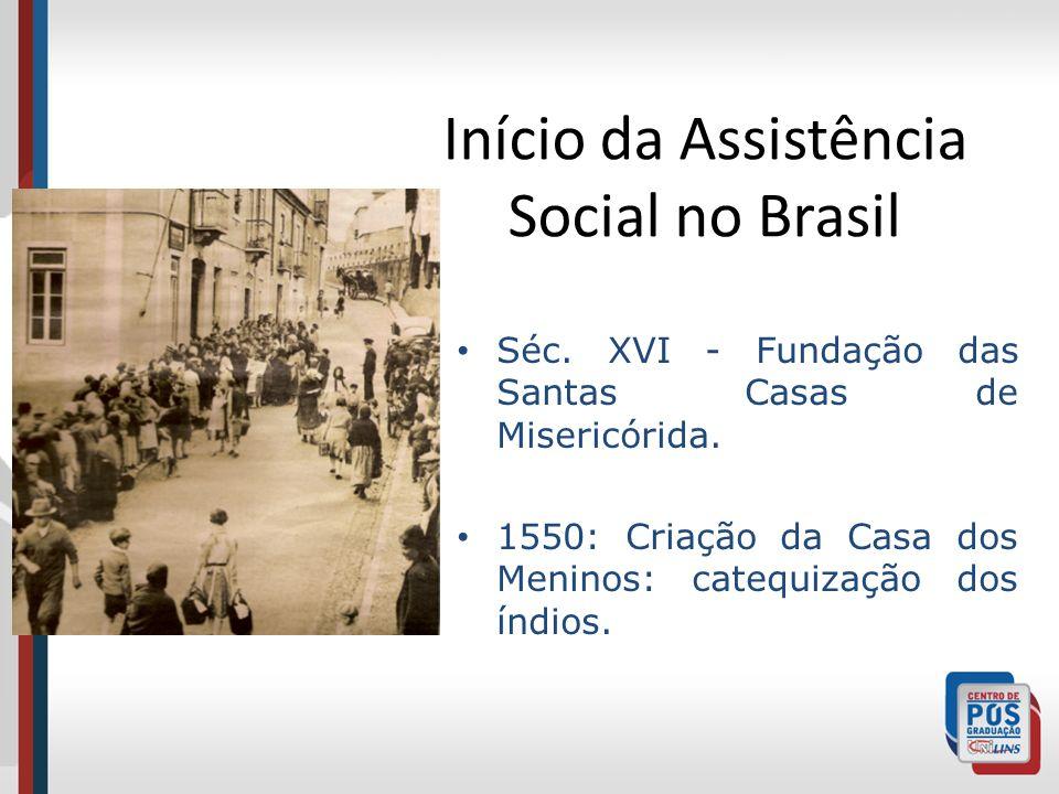 Início da Assistência Social no Brasil Séc. XVI - Fundação das Santas Casas de Misericórida. 1550: Criação da Casa dos Meninos: catequização dos índio