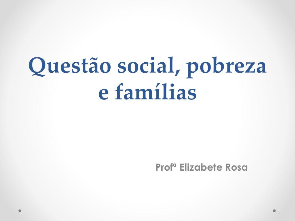 Questão social, pobreza e famílias Profª Elizabete Rosa 1