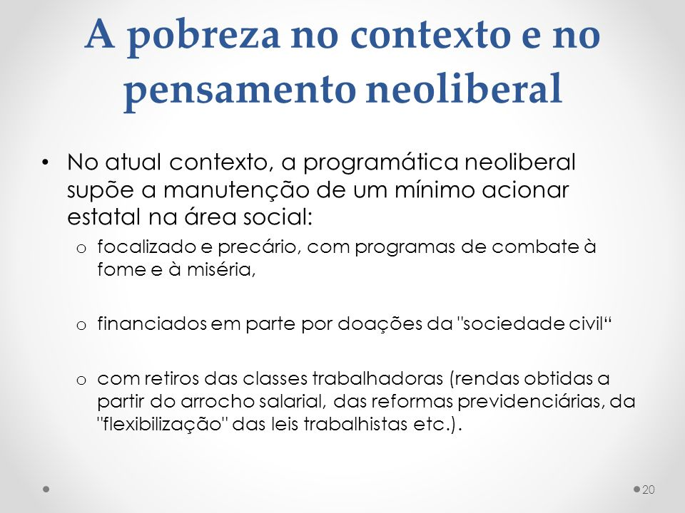 A pobreza no contexto e no pensamento neoliberal No atual contexto, a programática neoliberal supõe a manutenção de um mínimo acionar estatal na área