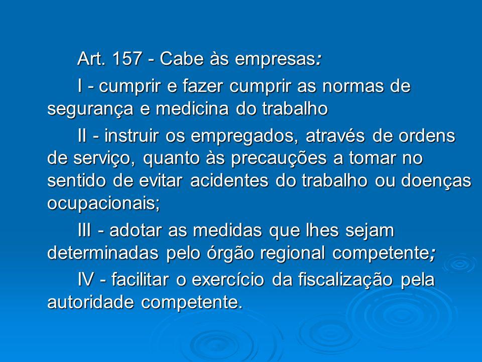 Art. 157 - Cabe às empresas: I - cumprir e fazer cumprir as normas de segurança e medicina do trabalho II - instruir os empregados, através de ordens