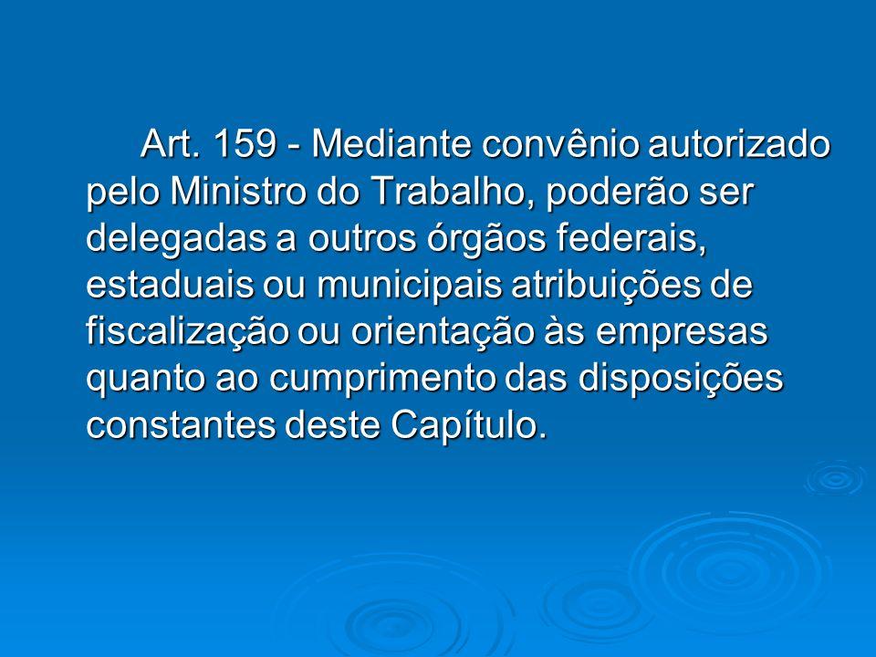 Art. 159 - Mediante convênio autorizado pelo Ministro do Trabalho, poderão ser delegadas a outros órgãos federais, estaduais ou municipais atribuições