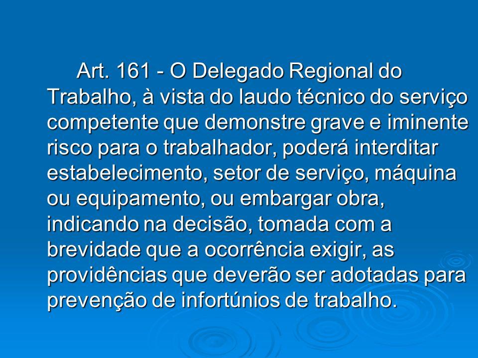 Art. 161 - O Delegado Regional do Trabalho, à vista do laudo técnico do serviço competente que demonstre grave e iminente risco para o trabalhador, po
