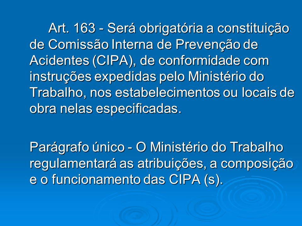 Art. 163 - Será obrigatória a constituição de Comissão Interna de Prevenção de Acidentes (CIPA), de conformidade com instruções expedidas pelo Ministé