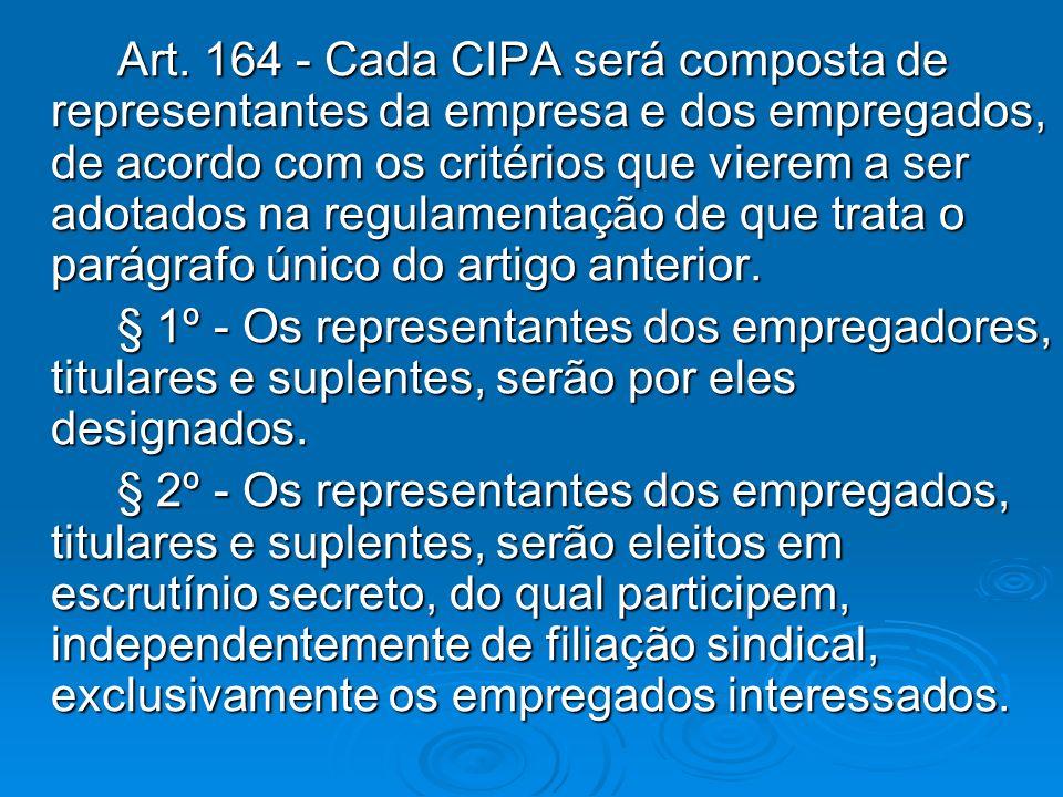 Art. 164 - Cada CIPA será composta de representantes da empresa e dos empregados, de acordo com os critérios que vierem a ser adotados na regulamentaç