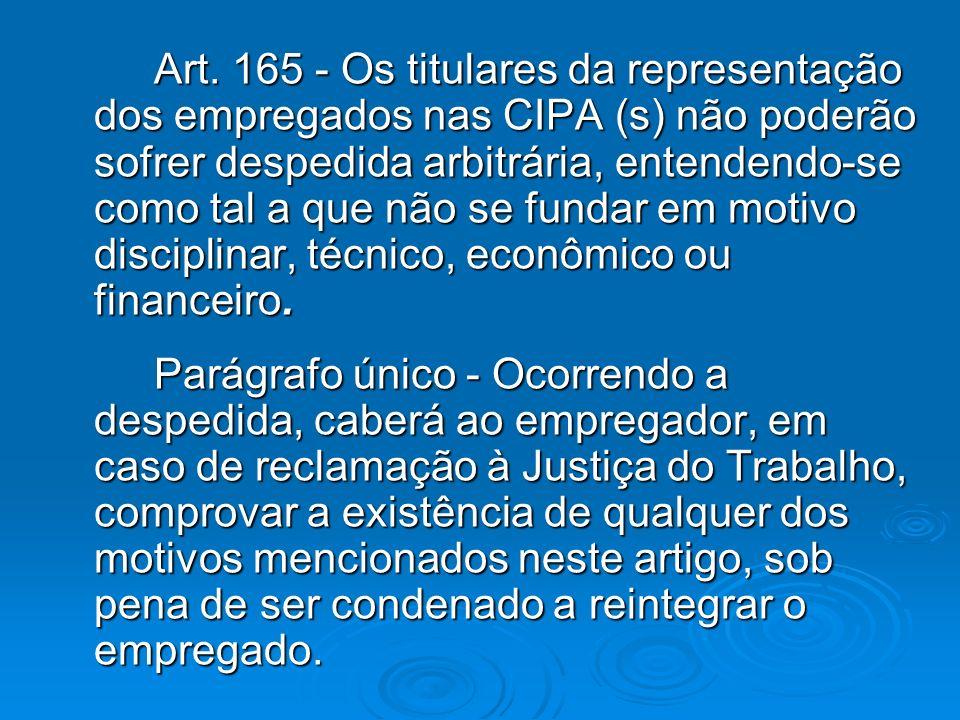 Art. 165 - Os titulares da representação dos empregados nas CIPA (s) não poderão sofrer despedida arbitrária, entendendo-se como tal a que não se fund
