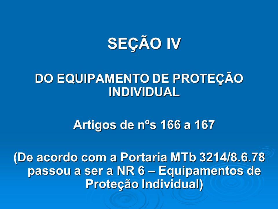SEÇÃO IV DO EQUIPAMENTO DE PROTEÇÃO INDIVIDUAL Artigos de nºs 166 a 167 (De acordo com a Portaria MTb 3214/8.6.78 passou a ser a NR 6 – Equipamentos d