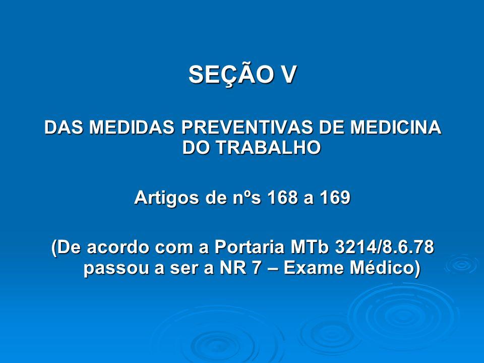 SEÇÃO V DAS MEDIDAS PREVENTIVAS DE MEDICINA DO TRABALHO Artigos de nºs 168 a 169 (De acordo com a Portaria MTb 3214/8.6.78 passou a ser a NR 7 – Exame