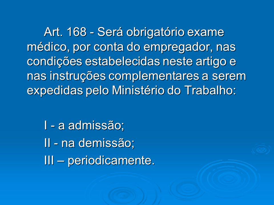 Art. 168 - Será obrigatório exame médico, por conta do empregador, nas condições estabelecidas neste artigo e nas instruções complementares a serem ex