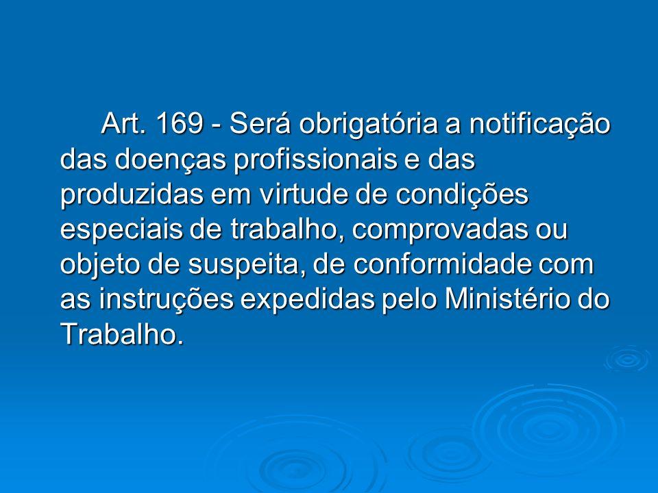 Art. 169 - Será obrigatória a notificação das doenças profissionais e das produzidas em virtude de condições especiais de trabalho, comprovadas ou obj