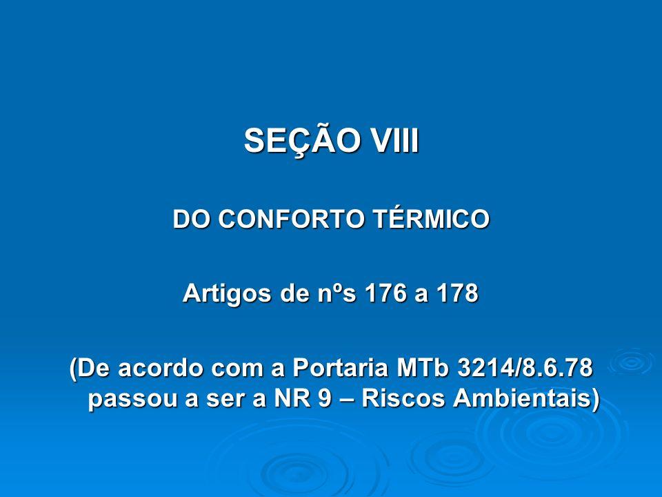 SEÇÃO VIII DO CONFORTO TÉRMICO Artigos de nºs 176 a 178 (De acordo com a Portaria MTb 3214/8.6.78 passou a ser a NR 9 – Riscos Ambientais)