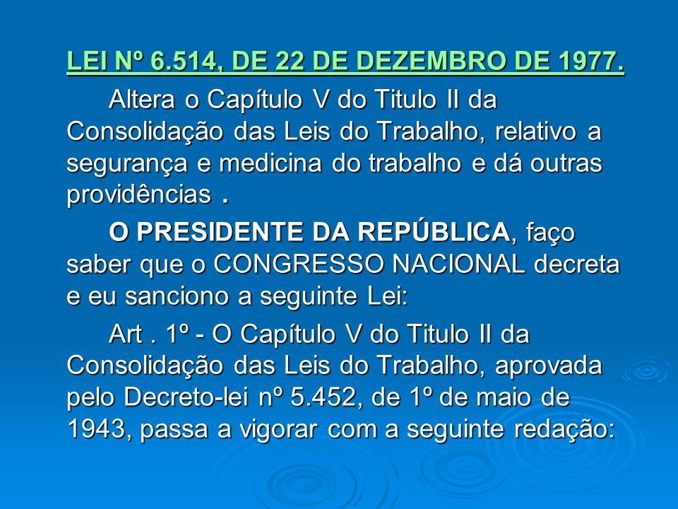 TÍTULO II DAS NORMAS GERAIS DE TUTELA DO TRABALHO CAPÍTULO V DA SEGURANÇA E DA MEDICINA DO TRABALHO (Redação dada pela Lei nº 6.514, de 22.12.1977) Lei nº 6.514, de 22.12.1977Lei nº 6.514, de 22.12.1977 Artigos de nº s 154 a 223