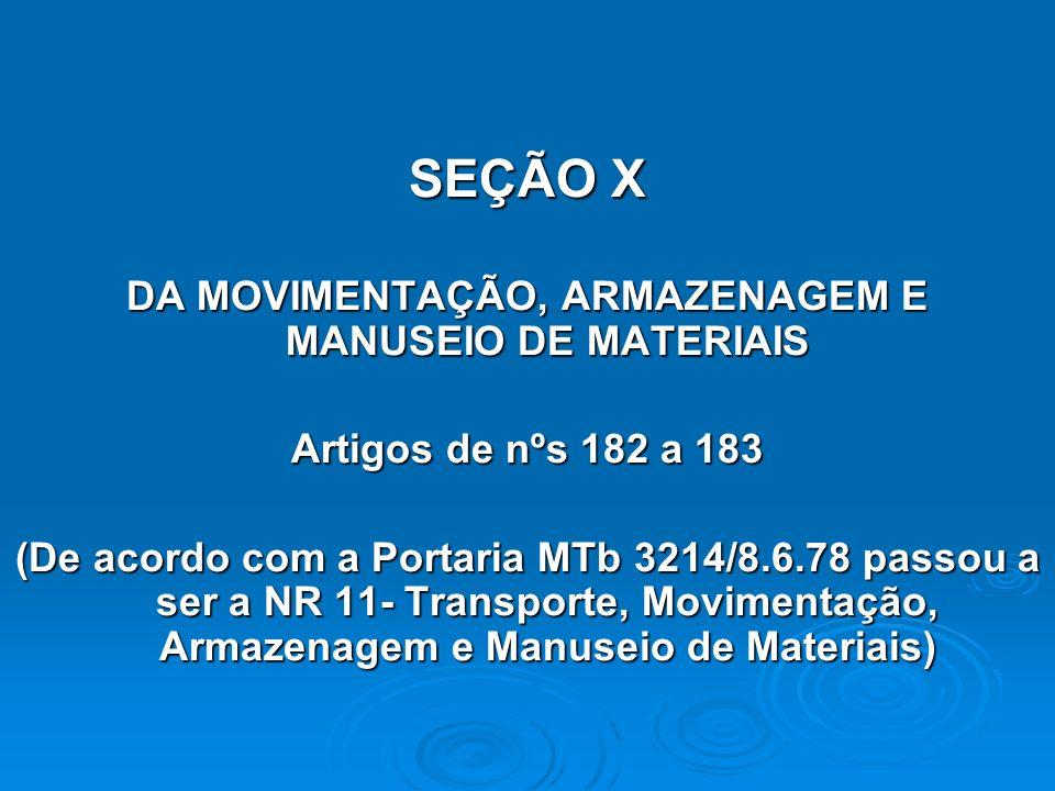 SEÇÃO X DA MOVIMENTAÇÃO, ARMAZENAGEM E MANUSEIO DE MATERIAIS Artigos de nºs 182 a 183 (De acordo com a Portaria MTb 3214/8.6.78 passou a ser a NR 11-